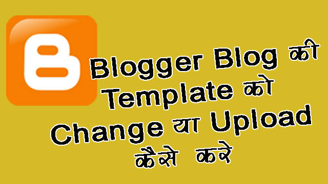 Blog ke Template ko Change ya Upload kaise karte